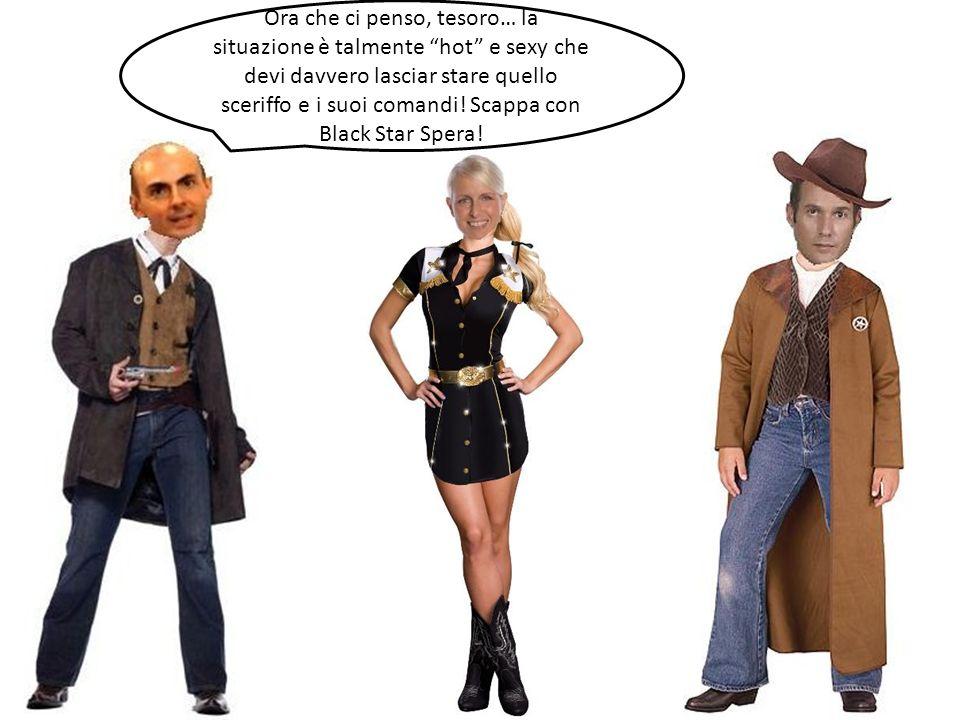 Ora che ci penso, tesoro… la situazione è talmente hot e sexy che devi davvero lasciar stare quello sceriffo e i suoi comandi! Scappa con Black Star S
