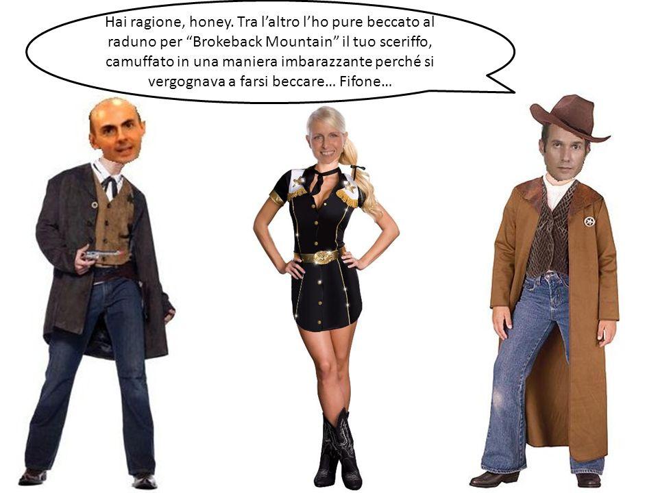 Hai ragione, honey. Tra laltro lho pure beccato al raduno per Brokeback Mountain il tuo sceriffo, camuffato in una maniera imbarazzante perché si verg