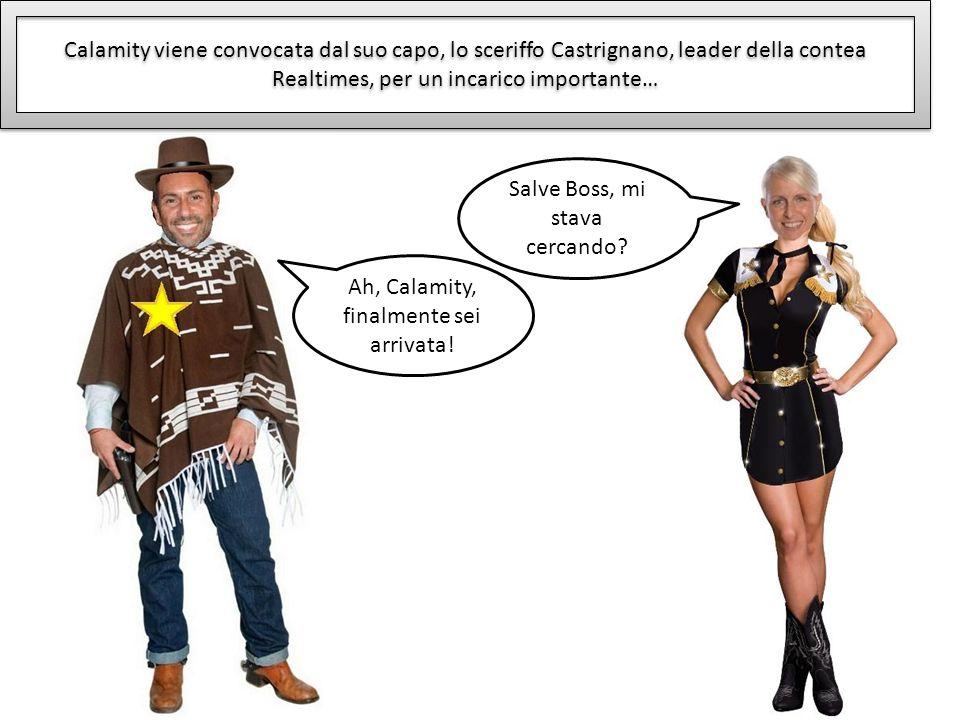 Calamity viene convocata dal suo capo, lo sceriffo Castrignano, leader della contea Realtimes, per un incarico importante… Salve Boss, mi stava cercan