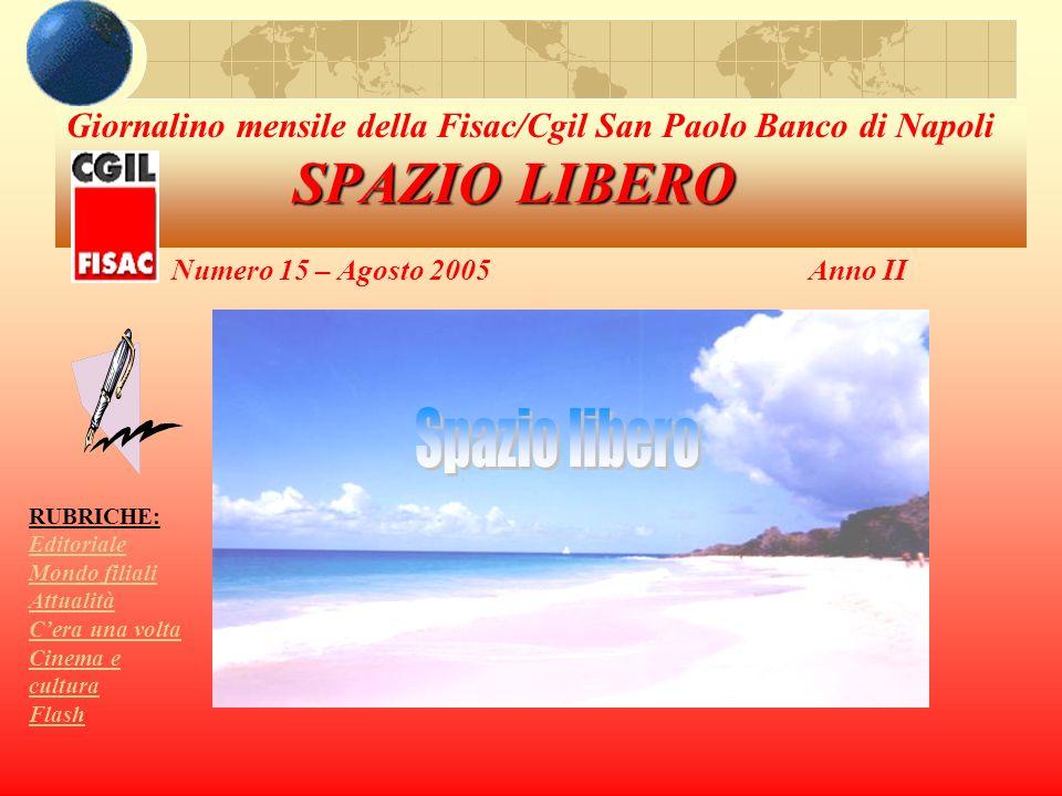 SPAZIO LIBERO Giornalino mensile della Fisac/Cgil San Paolo Banco di Napoli SPAZIO LIBERO Numero 15 – Agosto 2005Anno II RUBRICHE: Editoriale Mondo fi