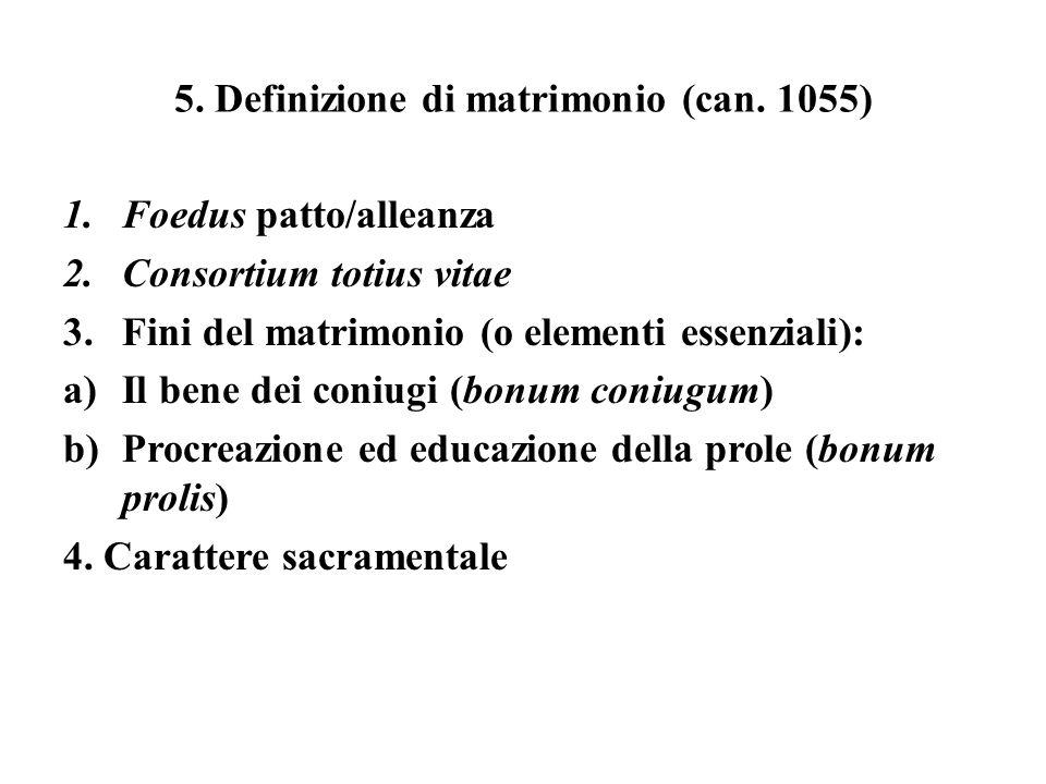 5. Definizione di matrimonio (can. 1055) 1.Foedus patto/alleanza 2.Consortium totius vitae 3.Fini del matrimonio (o elementi essenziali): a)Il bene de