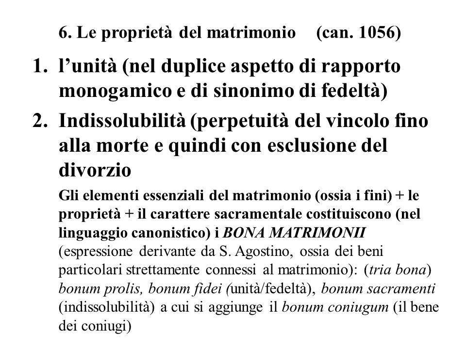 6. Le proprietà del matrimonio (can. 1056) 1.lunità (nel duplice aspetto di rapporto monogamico e di sinonimo di fedeltà) 2.Indissolubilità (perpetuit