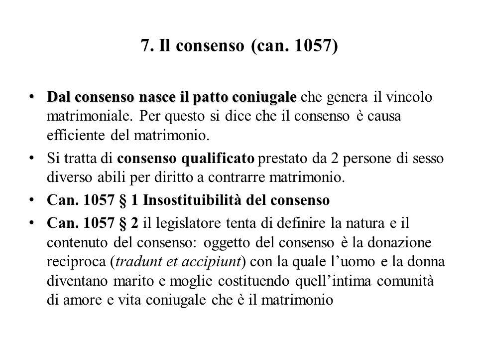7. Il consenso (can. 1057) Dal consenso nasce il patto coniugale Dal consenso nasce il patto coniugale che genera il vincolo matrimoniale. Per questo