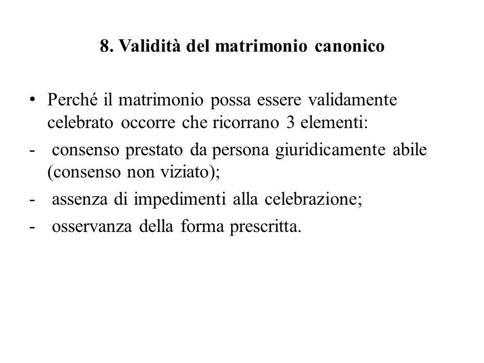8. Validità del matrimonio canonico Perché il matrimonio possa essere validamente celebrato occorre che ricorrano 3 elementi: - consenso prestato da p