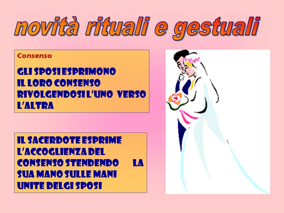 Consenso Gli sposi esprimono il loro consenso rivolgendosi luno verso laltra Il sacerdote esprime laccoglienza del consenso stendendo la sua mano sull