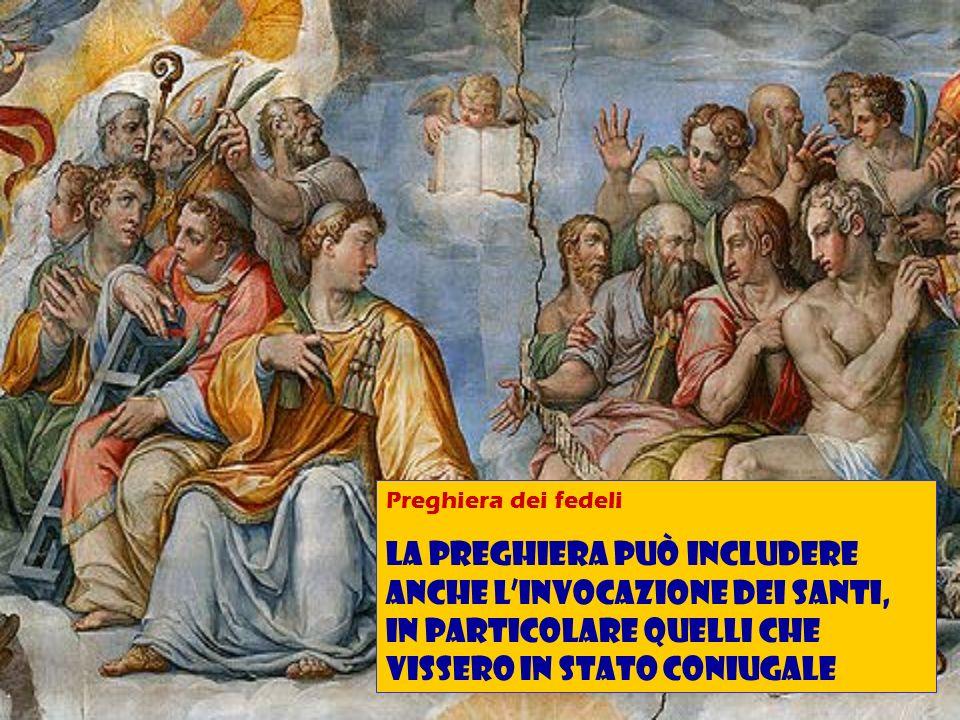Preghiera dei fedeli La preghiera può includere anche linvocazione dei santi, in particolare quelli che vissero in stato coniugale
