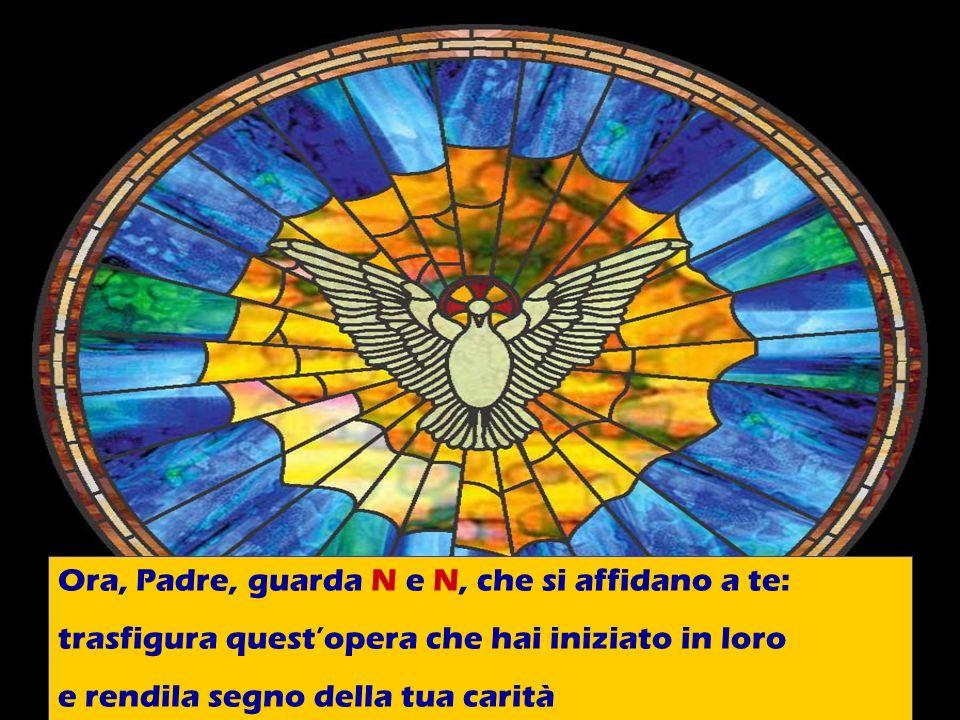 Ora, Padre, guarda N e N, che si affidano a te: trasfigura questopera che hai iniziato in loro e rendila segno della tua carità