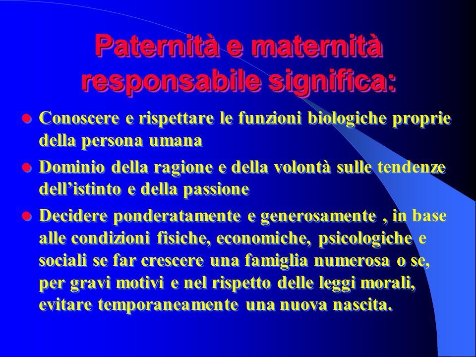 Paternità e maternità responsabile significa: Conoscere e rispettare le funzioni biologiche proprie della persona umana Dominio della ragione e della