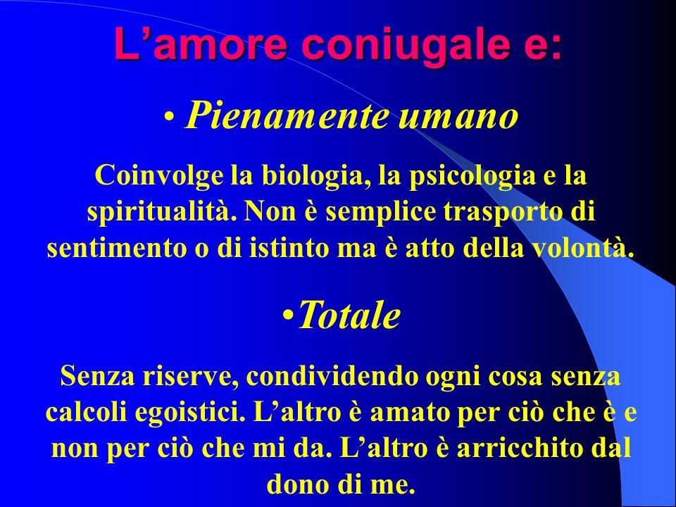 Lamore coniugale e: Pienamente umano Coinvolge la biologia, la psicologia e la spiritualità. Non è semplice trasporto di sentimento o di istinto ma è