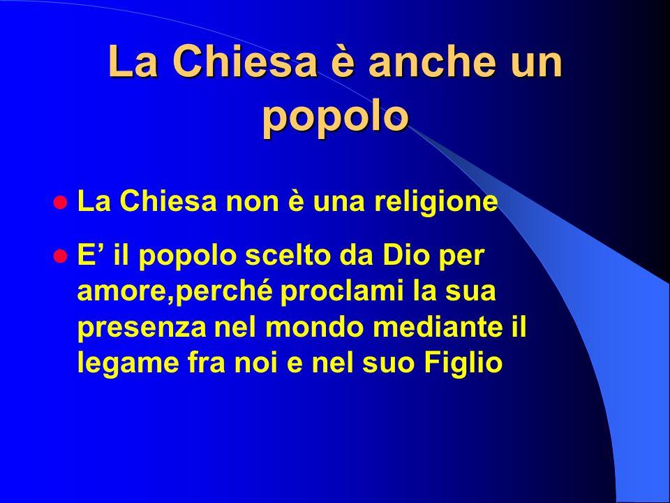 La Chiesa è anche un popolo La Chiesa non è una religione E il popolo scelto da Dio per amore,perché proclami la sua presenza nel mondo mediante il le
