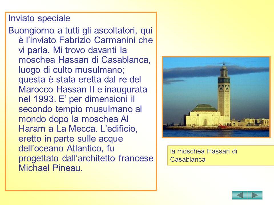 Inviato speciale Buongiorno a tutti gli ascoltatori, qui è linviato Fabrizio Carmanini che vi parla. Mi trovo davanti la moschea Hassan di Casablanca,