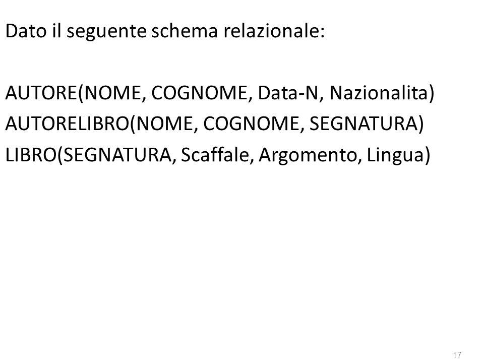 17 Dato il seguente schema relazionale: AUTORE(NOME, COGNOME, Data-N, Nazionalita) AUTORELIBRO(NOME, COGNOME, SEGNATURA) LIBRO(SEGNATURA, Scaffale, Argomento, Lingua)
