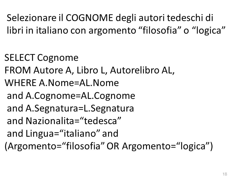 18 SELECT Cognome FROM Autore A, Libro L, Autorelibro AL, WHERE A.Nome=AL.Nome and A.Cognome=AL.Cognome and A.Segnatura=L.Segnatura and Nazionalita=tedesca and Lingua=italiano and (Argomento=filosofia OR Argomento=logica) Selezionare il COGNOME degli autori tedeschi di libri in italiano con argomento filosofia o logica