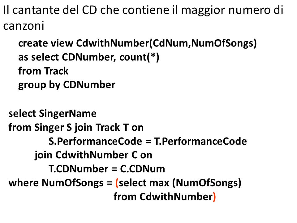 create view CdwithNumber(CdNum,NumOfSongs) as select CDNumber, count(*) from Track group by CDNumber Il cantante del CD che contiene il maggior numero