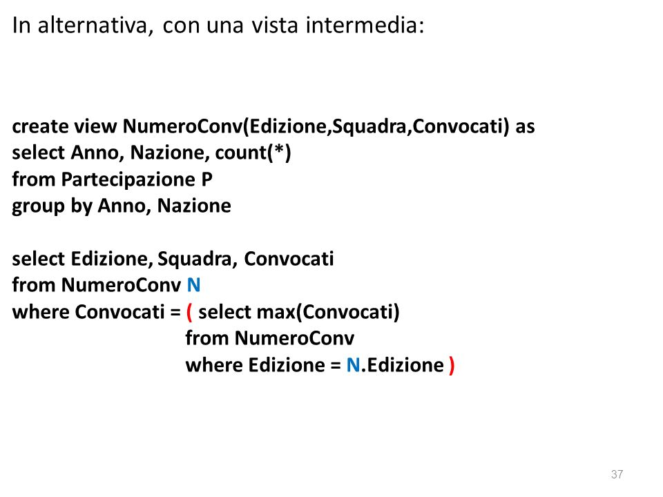 In alternativa, con una vista intermedia: create view NumeroConv(Edizione,Squadra,Convocati) as select Anno, Nazione, count(*) from Partecipazione P group by Anno, Nazione select Edizione, Squadra, Convocati from NumeroConv N where Convocati = ( select max(Convocati) from NumeroConv where Edizione = N.Edizione ) 37