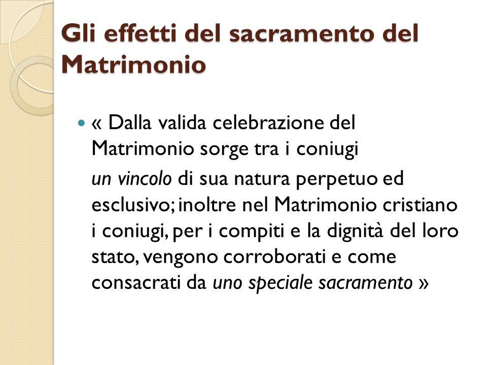Gli effetti del sacramento del Matrimonio « Dalla valida celebrazione del Matrimonio sorge tra i coniugi un vincolo di sua natura perpetuo ed esclusiv