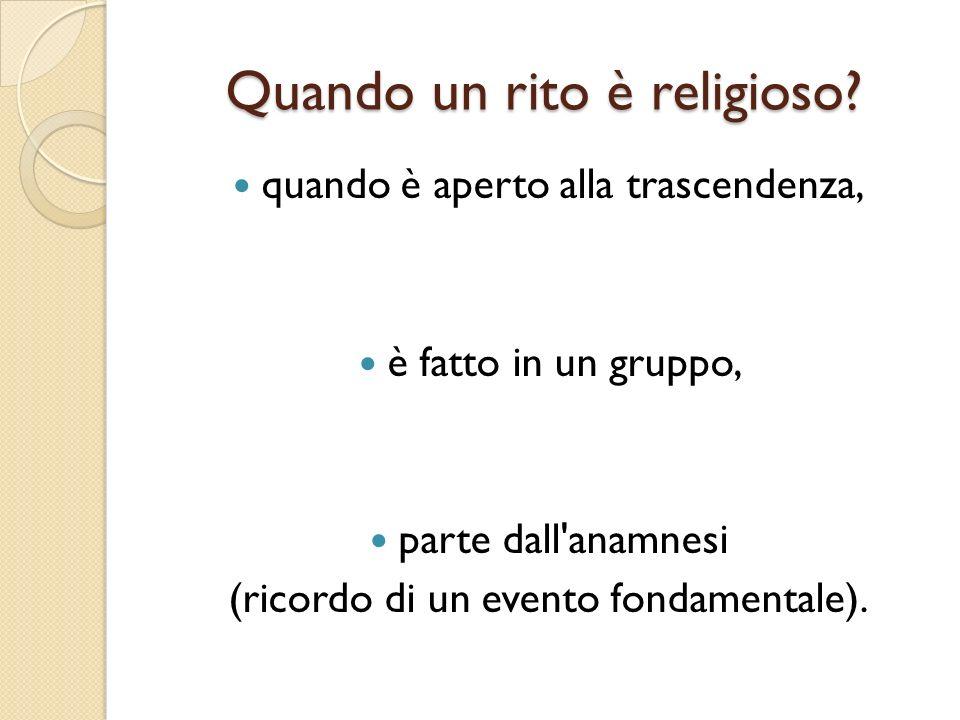 Quando un rito è religioso? quando è aperto alla trascendenza, è fatto in un gruppo, parte dall'anamnesi (ricordo di un evento fondamentale).