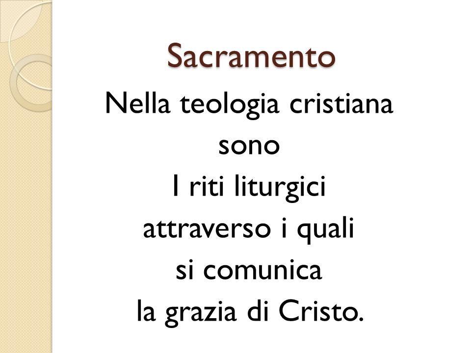 Sacramento Nella teologia cristiana sono I riti liturgici attraverso i quali si comunica la grazia di Cristo.