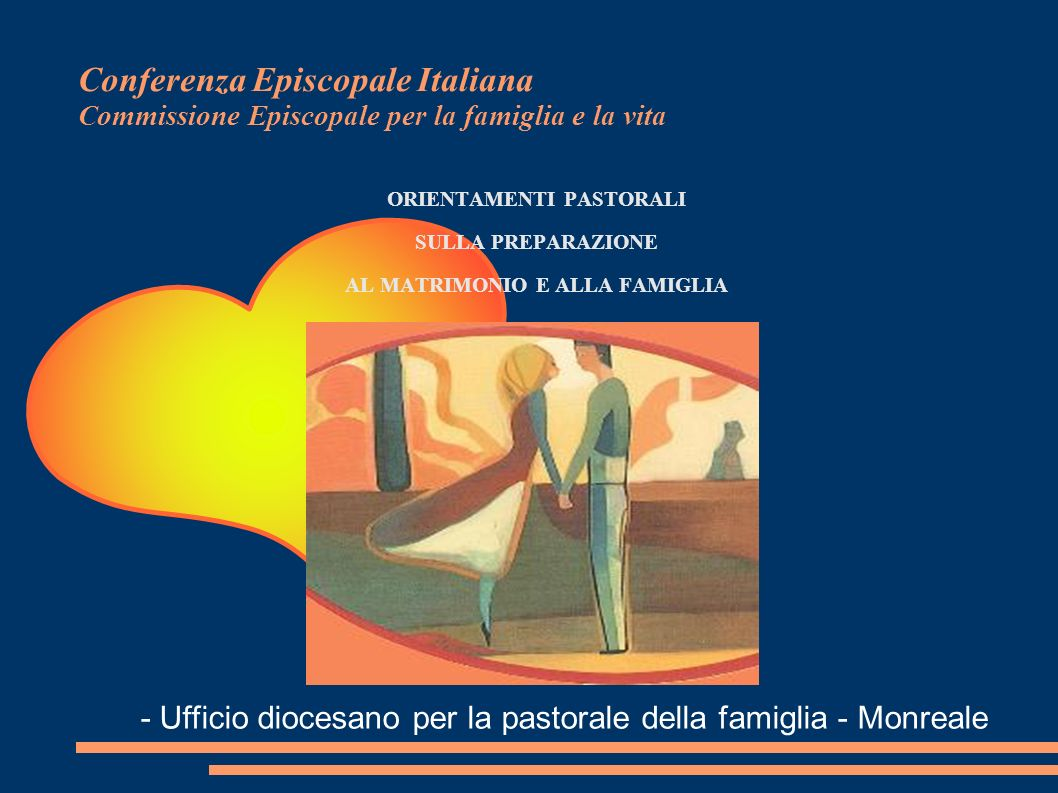 Conferenza Episcopale Italiana Commissione Episcopale per la famiglia e la vita ORIENTAMENTI PASTORALI SULLA PREPARAZIONE AL MATRIMONIO E ALLA FAMIGLI