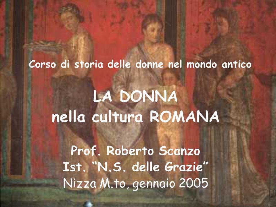 Corso di storia delle donne nel mondo antico LA DONNA nella cultura ROMANA Prof. Roberto Scanzo Ist. N.S. delle Grazie Nizza M.to, gennaio 2005
