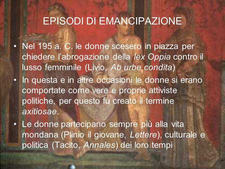 EPISODI DI EMANCIPAZIONE Nel 195 a. C. le donne scesero in piazza per chiedere labrogazione della lex Oppia contro il lusso femminile (Livio, Ab urbe