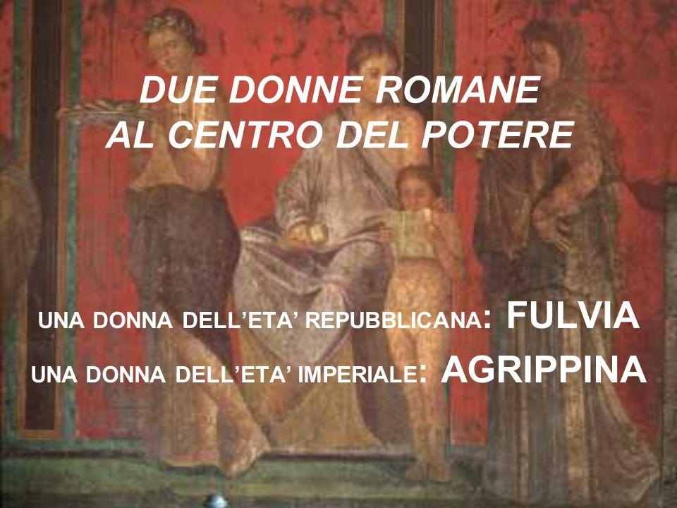 DUE DONNE ROMANE AL CENTRO DEL POTERE UNA DONNA DELLETA REPUBBLICANA : FULVIA UNA DONNA DELLETA IMPERIALE : AGRIPPINA