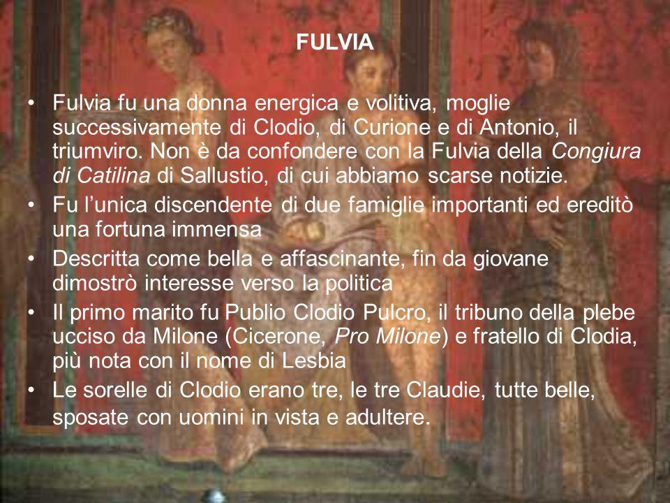 Fulvia fu una donna energica e volitiva, moglie successivamente di Clodio, di Curione e di Antonio, il triumviro.