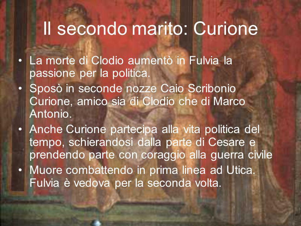 Il secondo marito: Curione La morte di Clodio aumentò in Fulvia la passione per la politica. Sposò in seconde nozze Caio Scribonio Curione, amico sia