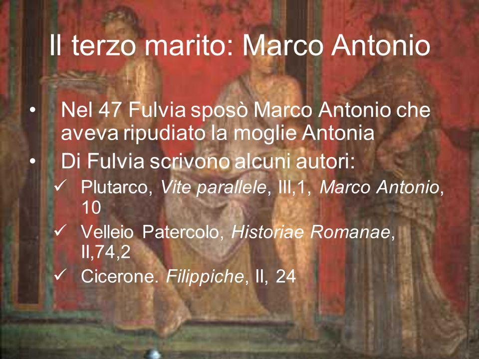 Il terzo marito: Marco Antonio Nel 47 Fulvia sposò Marco Antonio che aveva ripudiato la moglie Antonia Di Fulvia scrivono alcuni autori: Plutarco, Vite parallele, III,1, Marco Antonio, 10 Velleio Patercolo, Historiae Romanae, II,74,2 Cicerone.