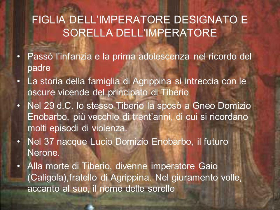 FIGLIA DELLIMPERATORE DESIGNATO E SORELLA DELLIMPERATORE Passò linfanzia e la prima adolescenza nel ricordo del padre La storia della famiglia di Agrippina si intreccia con le oscure vicende del principato di Tiberio Nel 29 d.C.