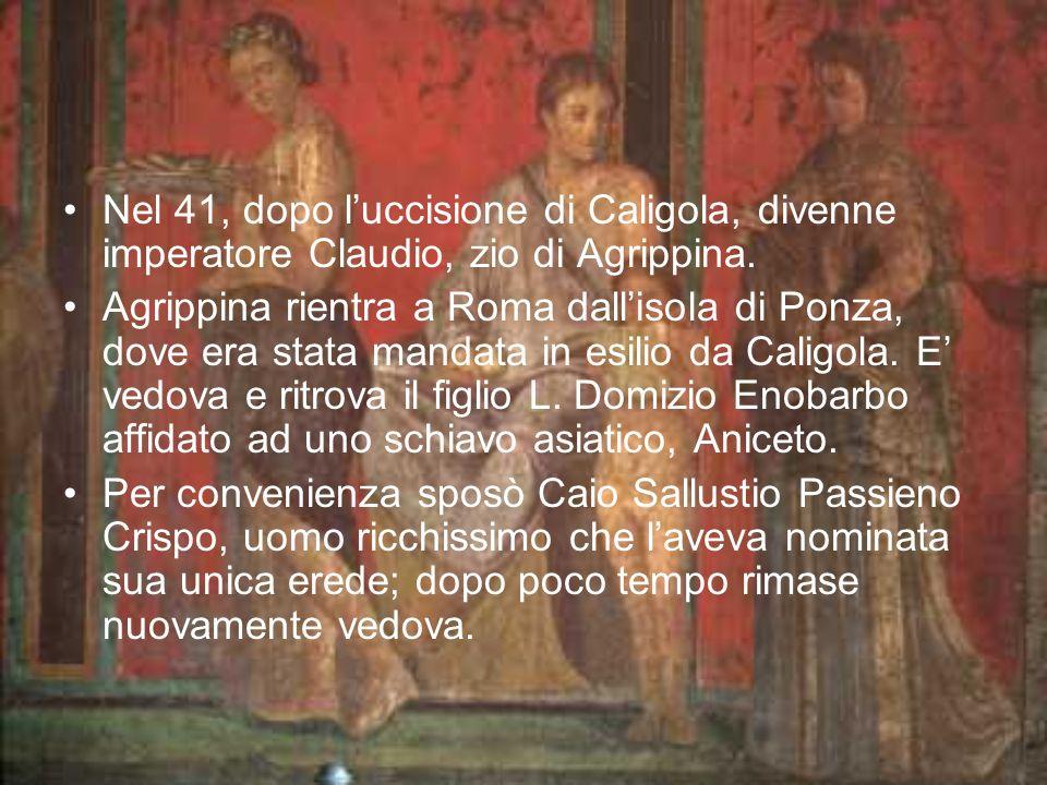 Nel 41, dopo luccisione di Caligola, divenne imperatore Claudio, zio di Agrippina. Agrippina rientra a Roma dallisola di Ponza, dove era stata mandata