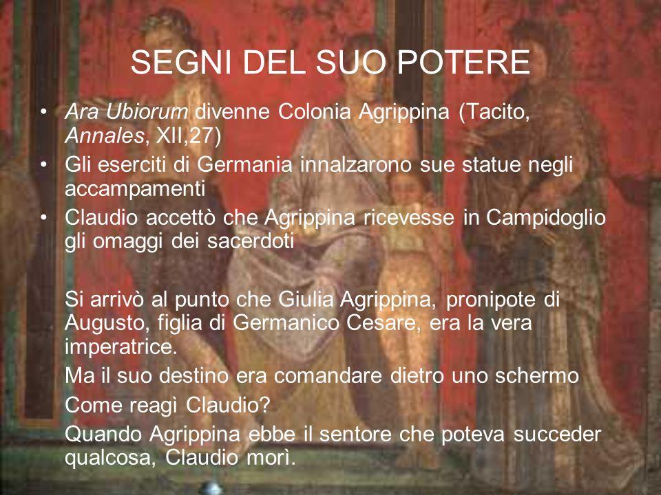 SEGNI DEL SUO POTERE Ara Ubiorum divenne Colonia Agrippina (Tacito, Annales, XII,27) Gli eserciti di Germania innalzarono sue statue negli accampamenti Claudio accettò che Agrippina ricevesse in Campidoglio gli omaggi dei sacerdoti Si arrivò al punto che Giulia Agrippina, pronipote di Augusto, figlia di Germanico Cesare, era la vera imperatrice.