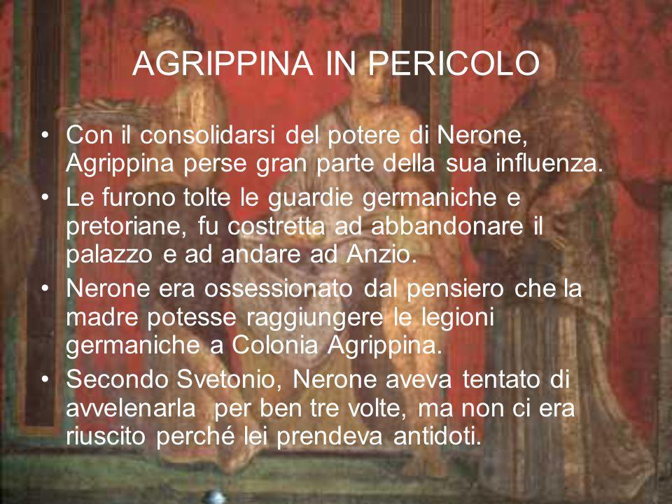 AGRIPPINA IN PERICOLO Con il consolidarsi del potere di Nerone, Agrippina perse gran parte della sua influenza. Le furono tolte le guardie germaniche