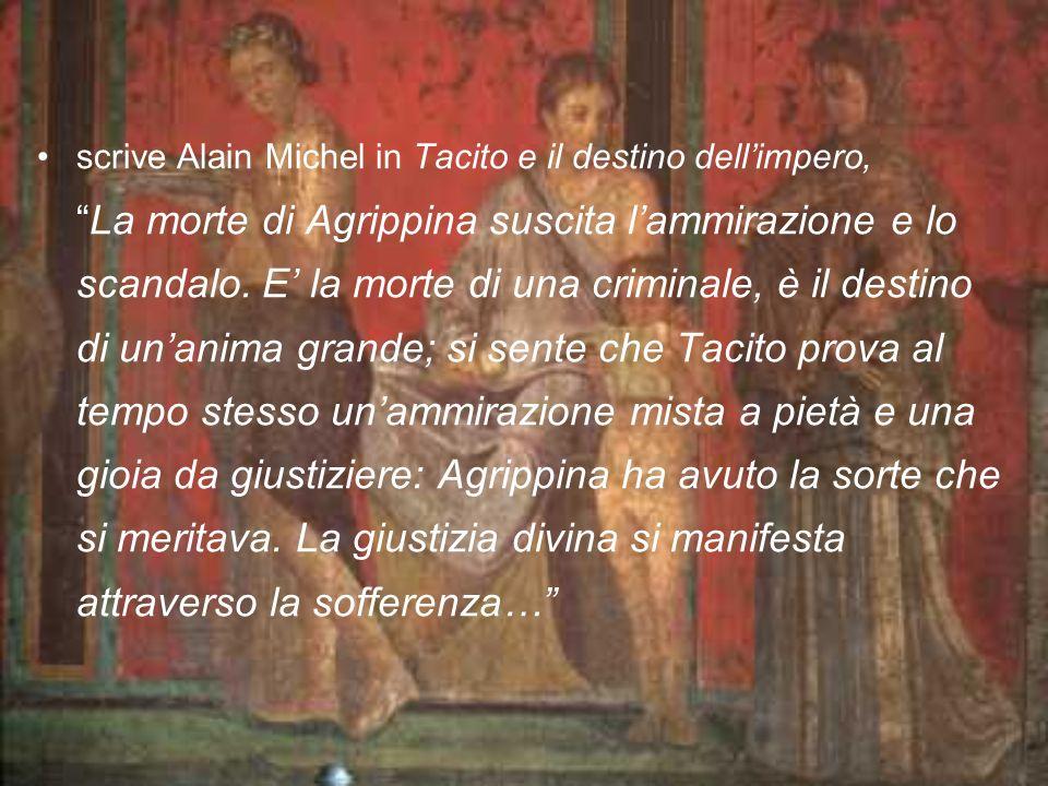 scrive Alain Michel in Tacito e il destino dellimpero, La morte di Agrippina suscita lammirazione e lo scandalo. E la morte di una criminale, è il des