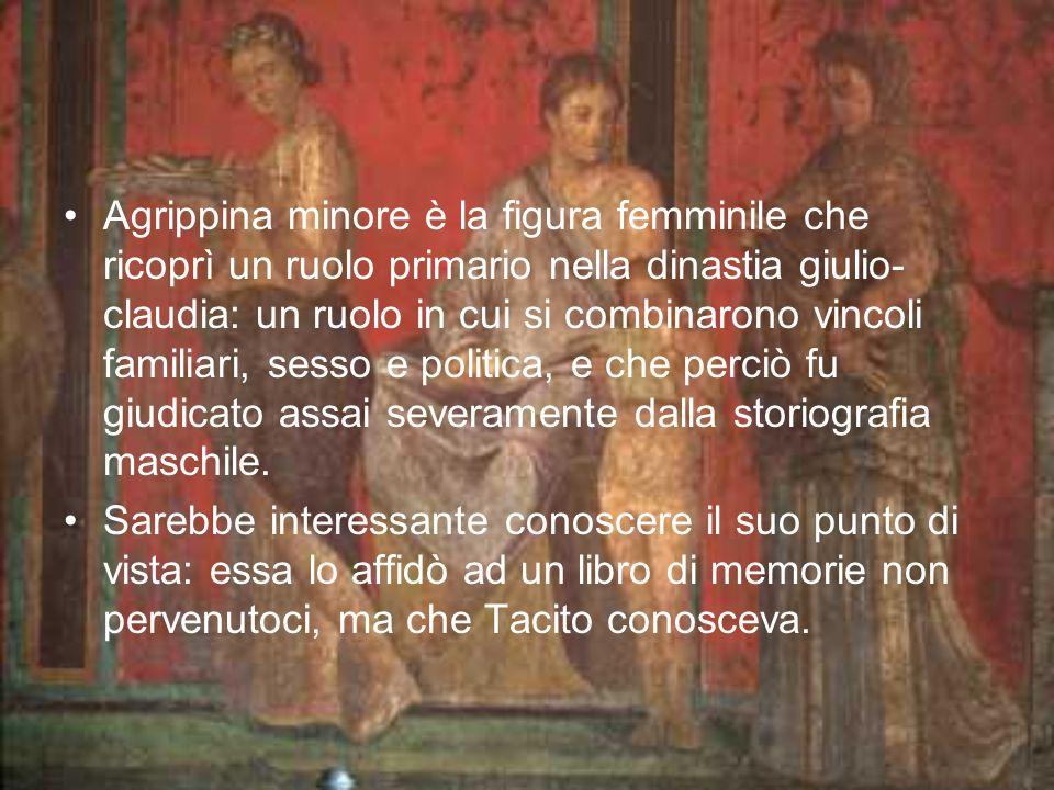 Agrippina minore è la figura femminile che ricoprì un ruolo primario nella dinastia giulio- claudia: un ruolo in cui si combinarono vincoli familiari, sesso e politica, e che perciò fu giudicato assai severamente dalla storiografia maschile.