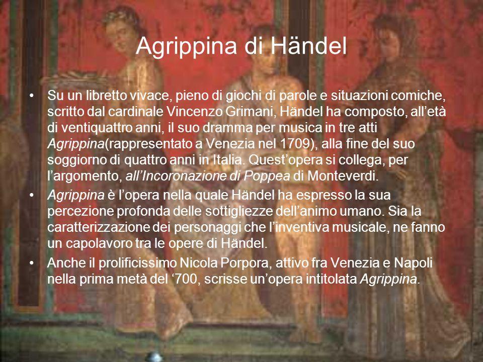 Agrippina di Händel Su un libretto vivace, pieno di giochi di parole e situazioni comiche, scritto dal cardinale Vincenzo Grimani, Händel ha composto, alletà di ventiquattro anni, il suo dramma per musica in tre atti Agrippina(rappresentato a Venezia nel 1709), alla fine del suo soggiorno di quattro anni in Italia.