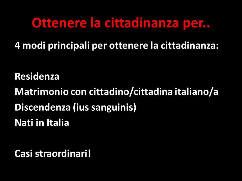 Ottenere la cittadinanza per.. 4 modi principali per ottenere la cittadinanza: Residenza Matrimonio con cittadino/cittadina italiano/a Discendenza (iu