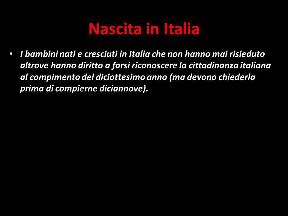 Nascita in Italia I bambini nati e cresciuti in Italia che non hanno mai risieduto altrove hanno diritto a farsi riconoscere la cittadinanza italiana al compimento del diciottesimo anno (ma devono chiederla prima di compierne diciannove).