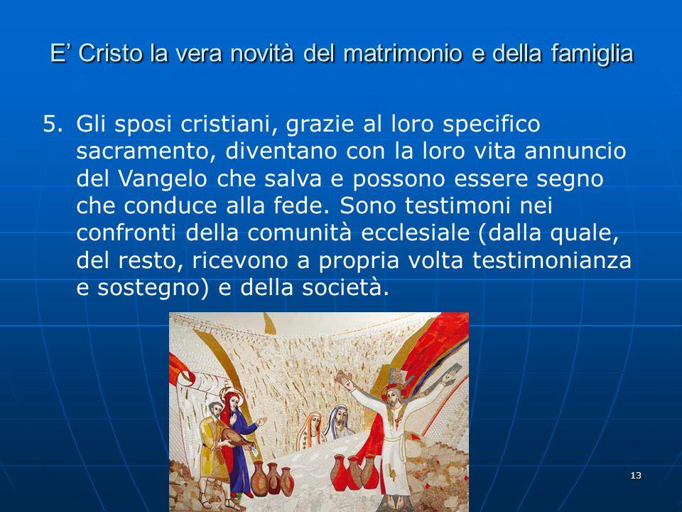 13 E Cristo la vera novità del matrimonio e della famiglia 5.Gli sposi cristiani, grazie al loro specifico sacramento, diventano con la loro vita annu