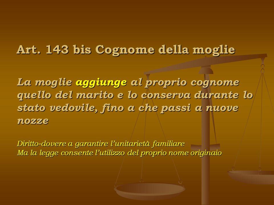 Art. 143 bis Cognome della moglie La moglie aggiunge al proprio cognome quello del marito e lo conserva durante lo stato vedovile, fino a che passi a