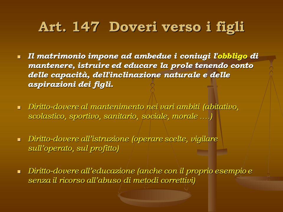 Art. 147 Doveri verso i figli Il matrimonio impone ad ambedue i coniugi l'obbligo di mantenere, istruire ed educare la prole tenendo conto delle capac
