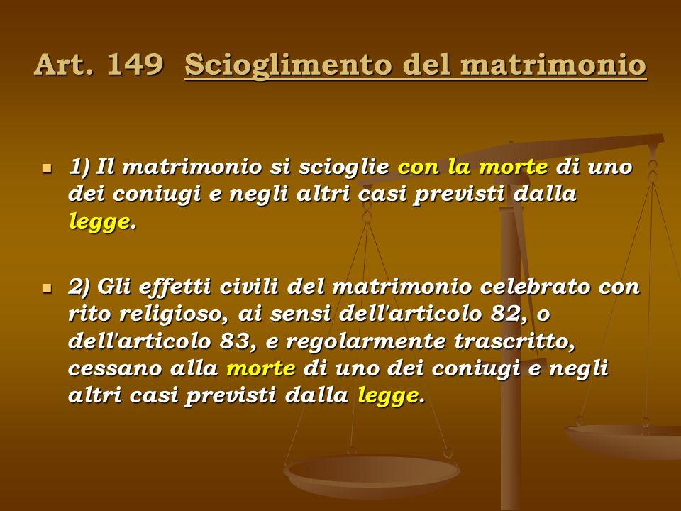 Art. 149 Scioglimento del matrimonio 1) Il matrimonio si scioglie con la morte di uno dei coniugi e negli altri casi previsti dalla legge. 1) Il matri