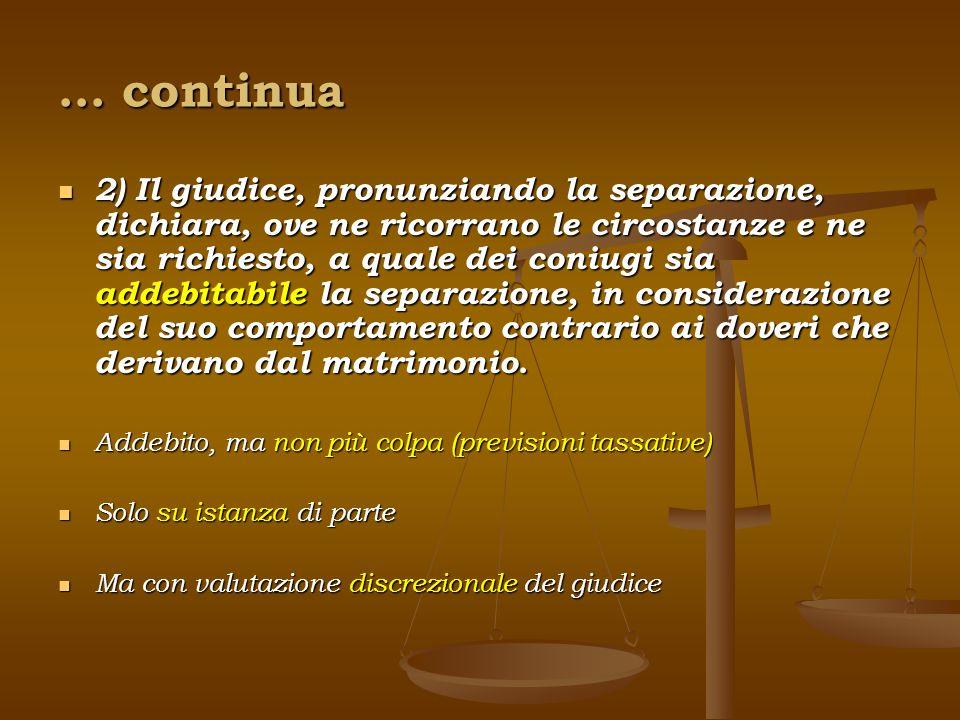 … continua 2) Il giudice, pronunziando la separazione, dichiara, ove ne ricorrano le circostanze e ne sia richiesto, a quale dei coniugi sia addebitab