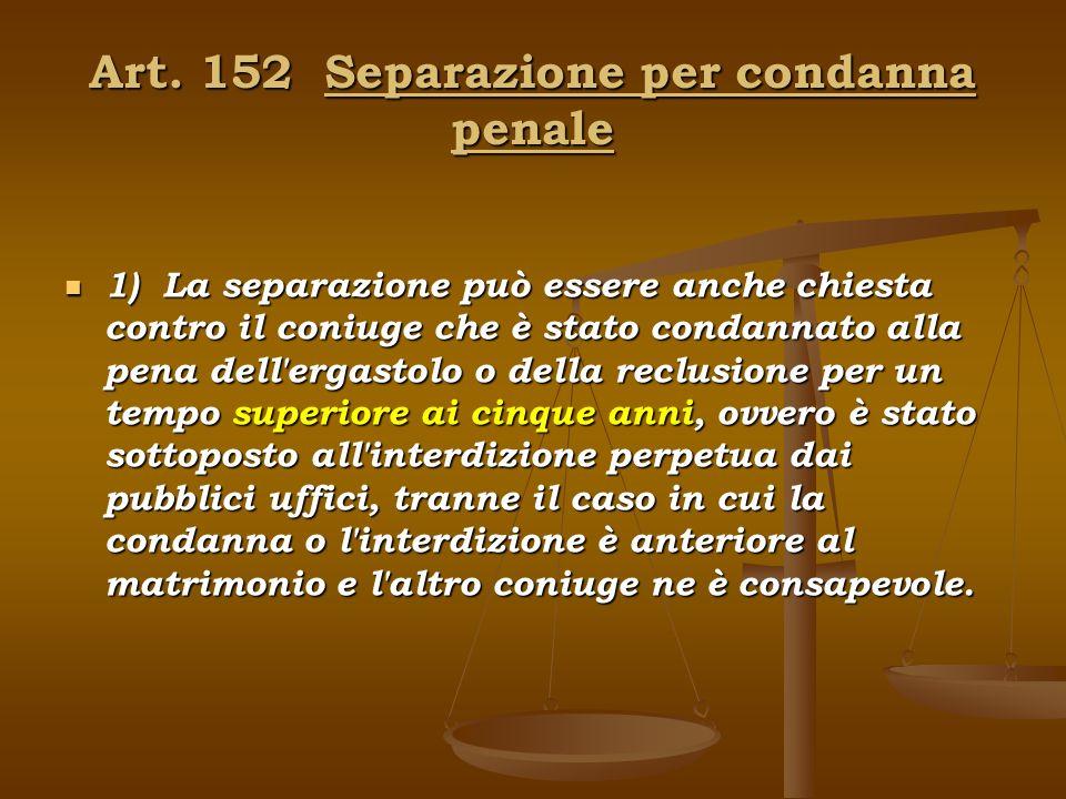 Art. 152 Separazione per condanna penale 1) La separazione può essere anche chiesta contro il coniuge che è stato condannato alla pena dell'ergastolo