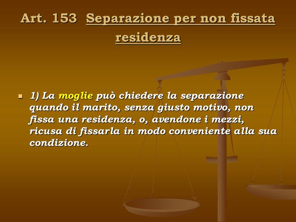 Art. 153 Separazione per non fissata residenza 1) La moglie può chiedere la separazione quando il marito, senza giusto motivo, non fissa una residenza