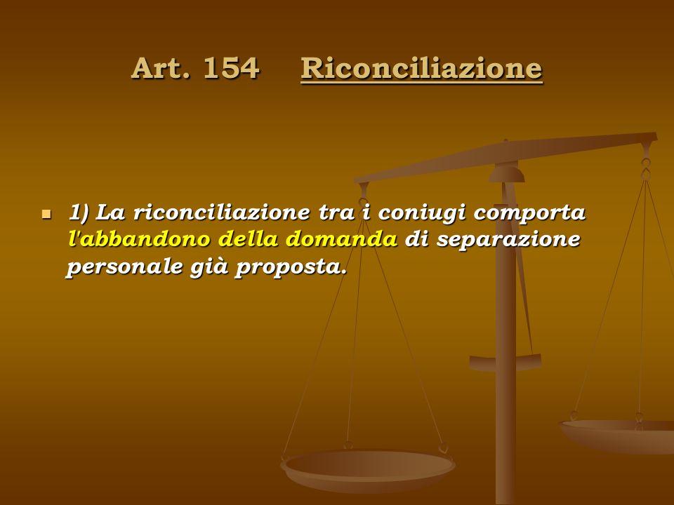 Art. 154 Riconciliazione 1) La riconciliazione tra i coniugi comporta l'abbandono della domanda di separazione personale già proposta.