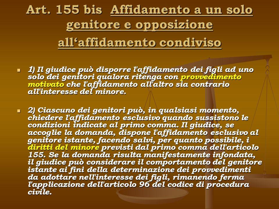 Art. 155 bis Affidamento a un solo genitore e opposizione allaffidamento condiviso 1 ) Il giudice può disporre l'affidamento dei figli ad uno solo dei
