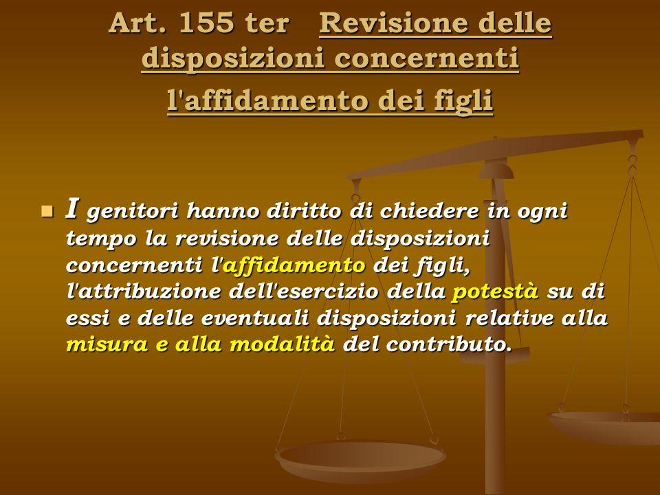 Art. 155 ter Revisione delle disposizioni concernenti l'affidamento dei figli I genitori hanno diritto di chiedere in ogni tempo la revisione delle di
