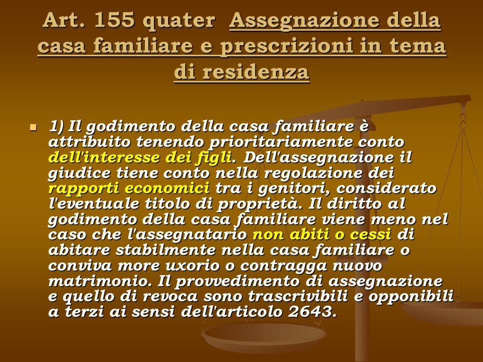 Art. 155 quater Assegnazione della casa familiare e prescrizioni in tema di residenza 1) Il godimento della casa familiare è attribuito tenendo priori