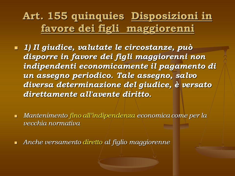 Art. 155 quinquies Disposizioni in favore dei figli maggiorenni 1) Il giudice, valutate le circostanze, può disporre in favore dei figli maggiorenni n
